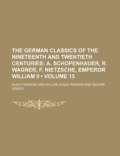 9781154128529: The German Classics of the Nineteenth and Twentieth Centuries (Volume 15); A. Schopenhauer, R. Wagner, F. Nietzsche, Emperor William Ii