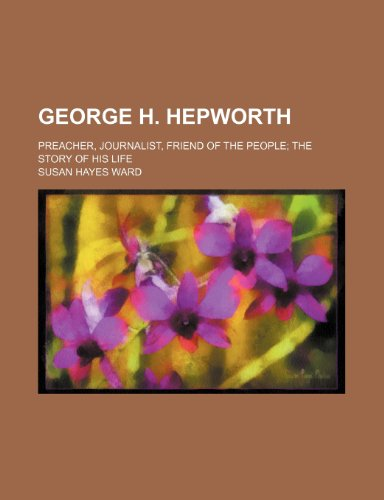 9781154134858: George H. Hepworth; Preacher, Journalist, Friend of the People the Story of His Life