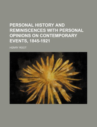 Personal History and Reminiscences With Personal Opinions on Contemporary Events, 1845-1921 (1154151808) by Henry Root