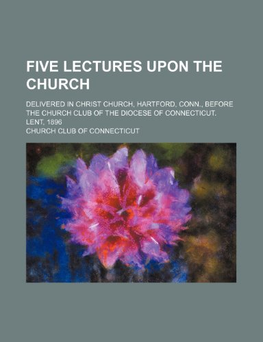 9781154158670: Five lectures upon the church; delivered in Christ Church, Hartford, Conn., before the Church Club of the Diocese of Connecticut. Lent, 1896