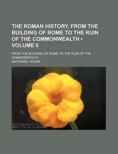 9781154165418: The Roman History, From the Building of Rome to the Ruin of the Commonwealth (Volume 6); From the Building of Rome to the Ruin of the Commonwealth