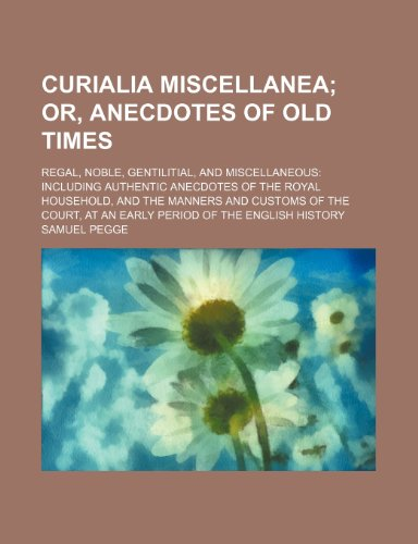 9781154168785: Curialia miscellanea; or, Anecdotes of old times. regal, noble, gentilitial, and miscellaneous including authentic anecdotes of the royal household, ... at an early period of the English history