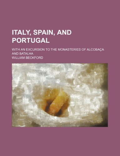 Italy, Spain, and Portugal; With an Excursion to the Monasteries of Alcobaça and Batalha (1154180077) by William Beckford