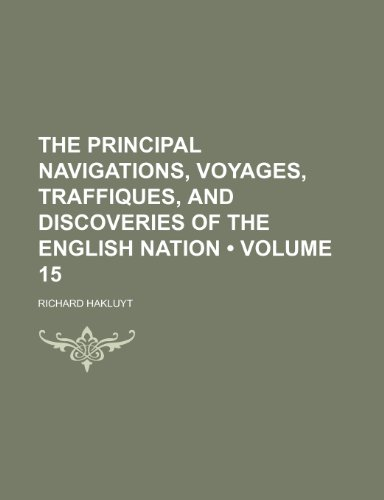 The Principal Navigations, Voyages, Traffiques, and Discoveries of the English Nation (Volume 15) (9781154189285) by Richard Hakluyt