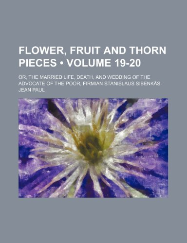 Flower, Fruit and Thorn Pieces Volume 19-20 Or, the Married Life, Death, and Wedding of the ...