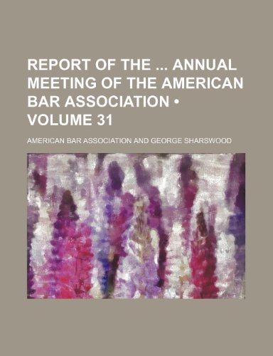 Report of the Annual Meeting of the American Bar Association (Volume 31) (1154215563) by Association, American Bar