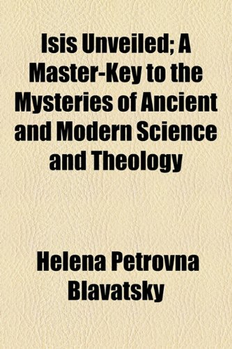 Isis Unveiled; A Master-Key to the Mysteries: Blavatsky, Helena Petrovna