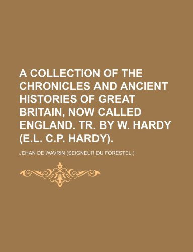 A Collection of the Chronicles and Ancient Histories of Great Britain, Now Called England. Tr. by W. Hardy (E.l. C.p. Hardy). (1154235262) by Jehan de Wavrin