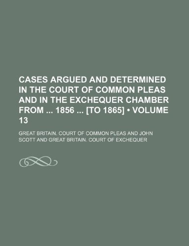9781154250985: Cases Argued and Determined in the Court of Common Pleas and in the Exchequer Chamber From 1856 [To 1865] (Volume 13)