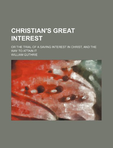 Christian's great interest; or the trial of a saving interest in Christ, and the way to attain it (1154253694) by William Guthrie