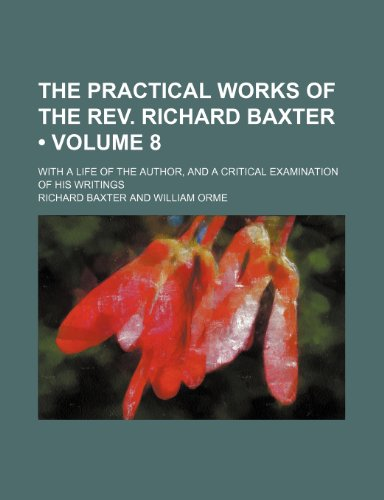 The Practical Works of the Rev. Richard Baxter (Volume 8); With a Life of the Author, and a Critical Examination of His Writings (1154317196) by Richard Baxter