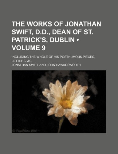 The Works of Jonathan Swift, D.d., Dean of St. Patrick's, Dublin (Volume 9); Including the Whole of His Posthumous Pieces, Letters, &c (1154333612) by Jonathan Swift