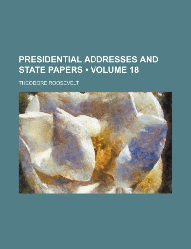 Presidential Addresses and State Papers (Volume 18) (1154405060) by Roosevelt, Theodore