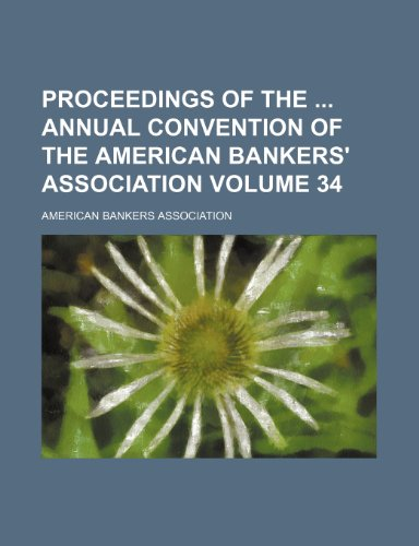 Proceedings of the: annual convention of the American Bankers' Association Volume 34 (1154407292) by Association, American Bankers