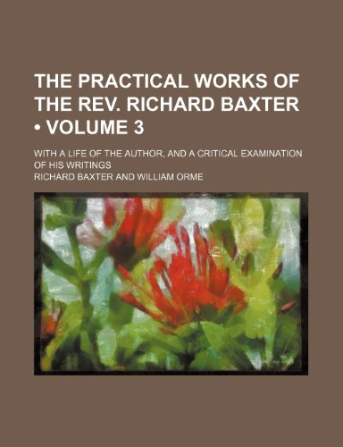 The practical works of the Rev. Richard Baxter (Volume 3); with a life of the author, and a critical examination of his writings (1154425150) by Richard Baxter