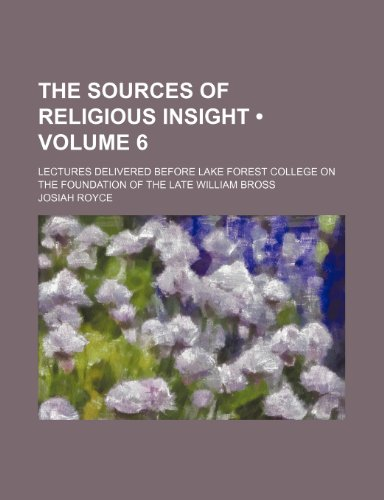 The Sources of Religious Insight (Volume 6); Lectures Delivered Before Lake Forest College on the Foundation of the Late William Bross (1154434524) by Royce, Josiah