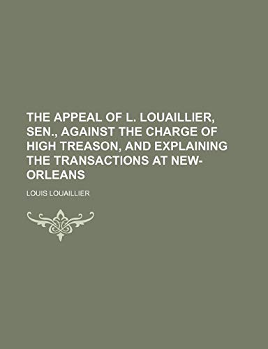 9781154440249: The appeal of L. Louaillier, sen., against the charge of high treason, and explaining the transactions at New-Orleans