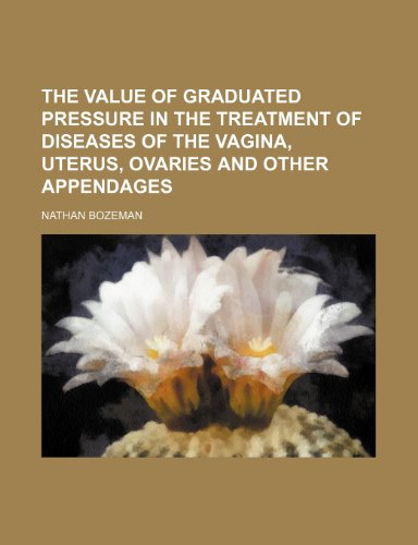 9781154494679: The Value of graduated pressure in the treatment of diseases of the vagina, uterus, ovaries and other appendages