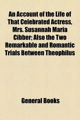9781154496611: An Account of the Life of That Celebrated Actress, Mrs. Susannah Maria Cibber; Also the Two Remarkable and Romantic Trials Between Theophilus