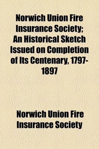 Norwich Union Fire Insurance Society; An Historical Sketch Issued on Completion of Its Centenary, ...