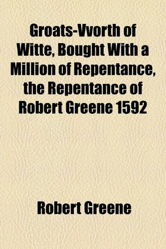 Groats-Vvorth of Witte, Bought With a Million of Repentance, the Repentance of Robert Greene 1592 (9781154555325) by Greene, Robert