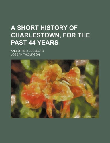 A short history of Charlestown, for the past 44 years; and other subjects (1154573907) by Thompson, Joseph