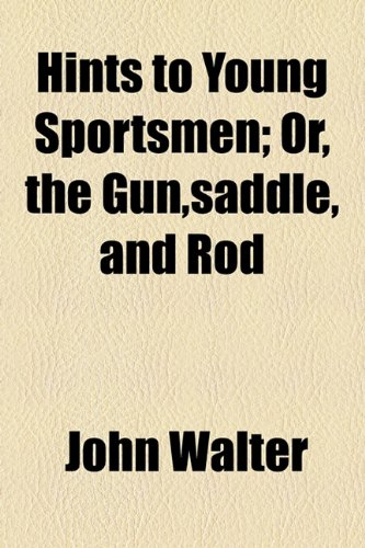 Hints to Young Sportsmen; Or, the Gun,saddle, and Rod (1154590704) by Walter, John