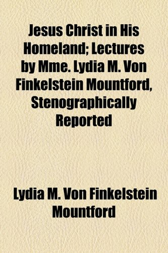 9781154591583: Jesus Christ in His Homeland; Lectures by Mme. Lydia M. Von Finkelstein Mountford, Stenographically Reported