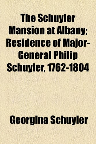 9781154596328: The Schuyler Mansion at Albany; Residence of Major-General Philip Schuyler, 1762-1804