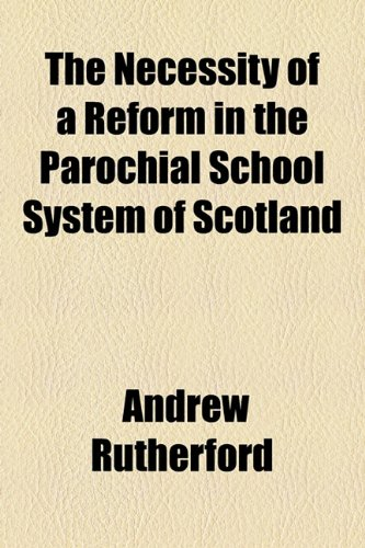 The Necessity of a Reform in the Parochial School System of Scotland (1154598268) by Andrew Rutherford