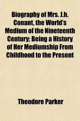 Biography of Mrs. J.H. Conant, the Worlds Medium of the Nineteenth Century Being a History of Her ...