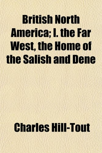 British North America I. the Far West, the Home of the Salish and Dene: Charles Hill-Tout