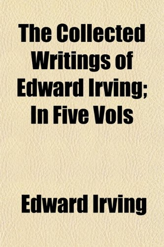 The Collected Writings of Edward Irving In Five Vols: Edward Irving
