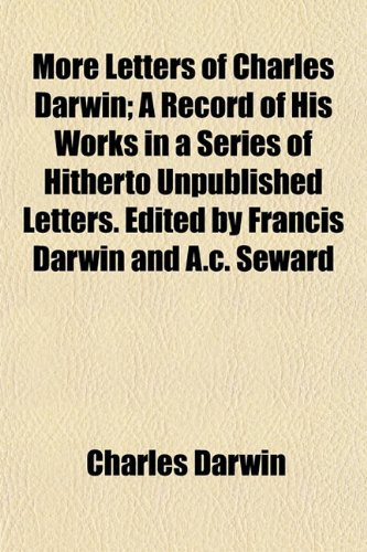 More Letters of Charles Darwin A Record of His Works in a Series of Hitherto Unpublished Letters. ...