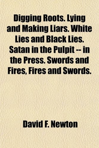 9781154683455: Digging Roots. Lying and Making Liars. White Lies and Black Lies. Satan in the Pulpit -- in the Press. Swords and Fires, Fires and Swords.