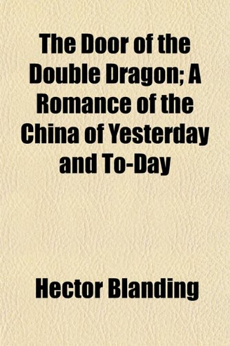 The Door of the Double Dragon A Romance of the China of Yesterday and To-Day: Hector Blanding