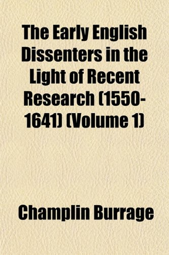 The Early English Dissenters in the Light of Recent Research (1550-1641) (Volume 1): Champlin ...