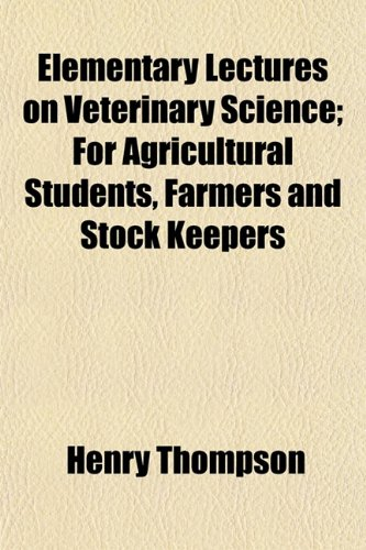 Elementary Lectures on Veterinary Science For Agricultural Students, Farmers and Stock Keepers: ...