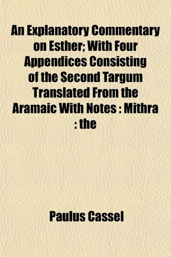 9781154700886: An Explanatory Commentary on Esther; With Four Appendices Consisting of the Second Targum Translated From the Aramaic With Notes: Mithra : the