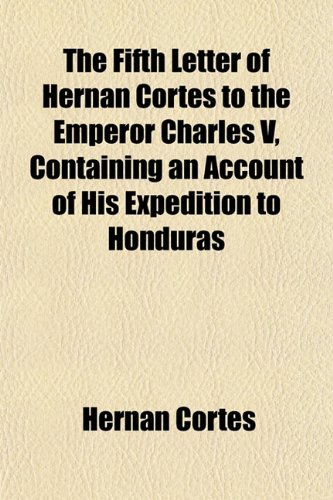 9781154705041: The Fifth Letter of Hernan Cortes to the Emperor Charles V, Containing an Account of His Expedition to Honduras