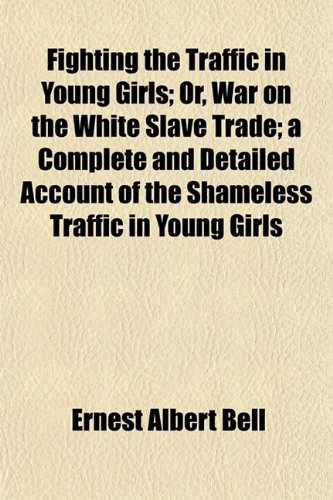 Fighting the Traffic in Young Girls Or, War on the White Slave Trade A Complete and Detailed ...