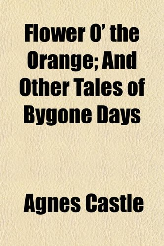 Flower O the Orange And Other Tales of Bygone Days: Agnes Castle