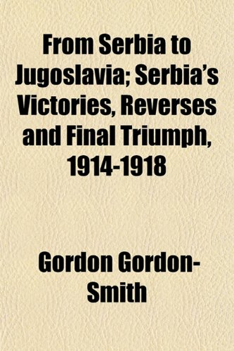 9781154712285: From Serbia to Jugoslavia; Serbia's Victories, Reverses and Final Triumph, 1914-1918
