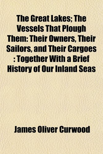 The Great Lakes; The Vessels That Plough Them: Their Owners, Their Sailors, and Their Cargoes : Together With a Brief History of Our Inland Seas (9781154720013) by James Oliver Curwood