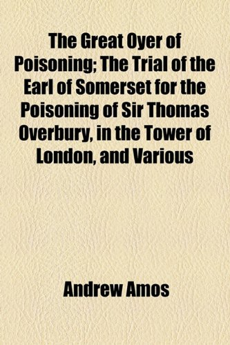 9781154720105: The Great Oyer of Poisoning; The Trial of the Earl of Somerset for the Poisoning of Sir Thomas Overbury, in the Tower of London, and Various