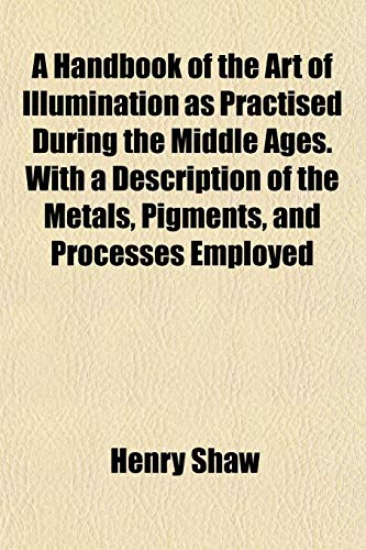 A Handbook of the Art of Illumination as Practised During the Middle Ages. With a Description of ...