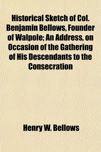 Historical Sketch of Col. Benjamin Bellows, Founder of Walpole An Address, on Occasion of the ...