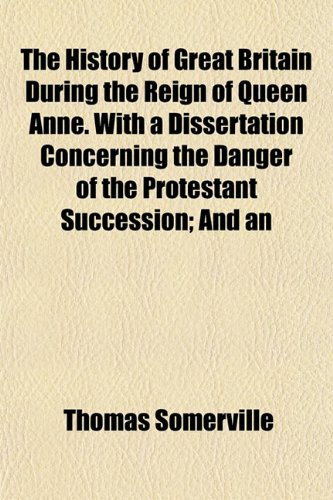 9781154732627: The History of Great Britain During the Reign of Queen Anne. With a Dissertation Concerning the Danger of the Protestant Succession; And an