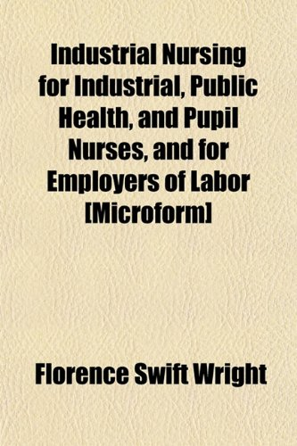 Industrial Nursing for Industrial, Public Health, and Pupil Nurses, and for Employers of Labor ...