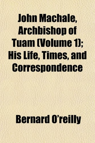 John Machale, Archbishop of Tuam (Volume 1); His Life, Times, and Correspondence (1154752410) by O'reilly, Bernard